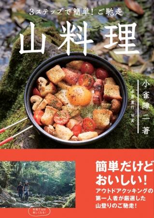 小雀陣二さんのレシピ集『3ステップで簡単!ご馳走 山料理』 登山中に手早く簡単に作れる「山料理」が満載!