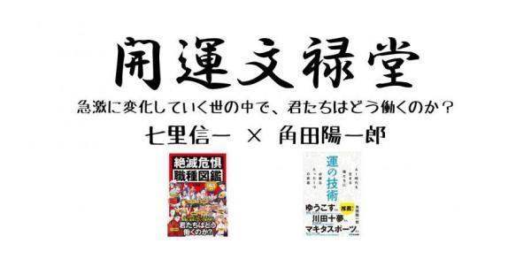 『絶滅危惧職種図鑑』七里信一さん×『運の技術』角田陽一郎さんトークイベントが開催