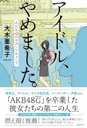 """元SDN48フリーライター大木亜希子さんが""""元アイドル""""8人の第二の人生を追跡! デビュー作『アイドル、やめました。』刊行"""
