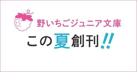 女子小中学生のための新レーベル「野いちごジュニア文庫」創刊!